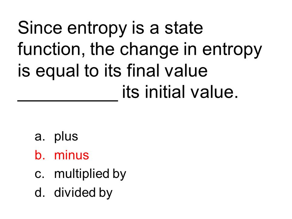 Since entropy is a state function, the change in entropy is equal to its final value __________ its initial value.
