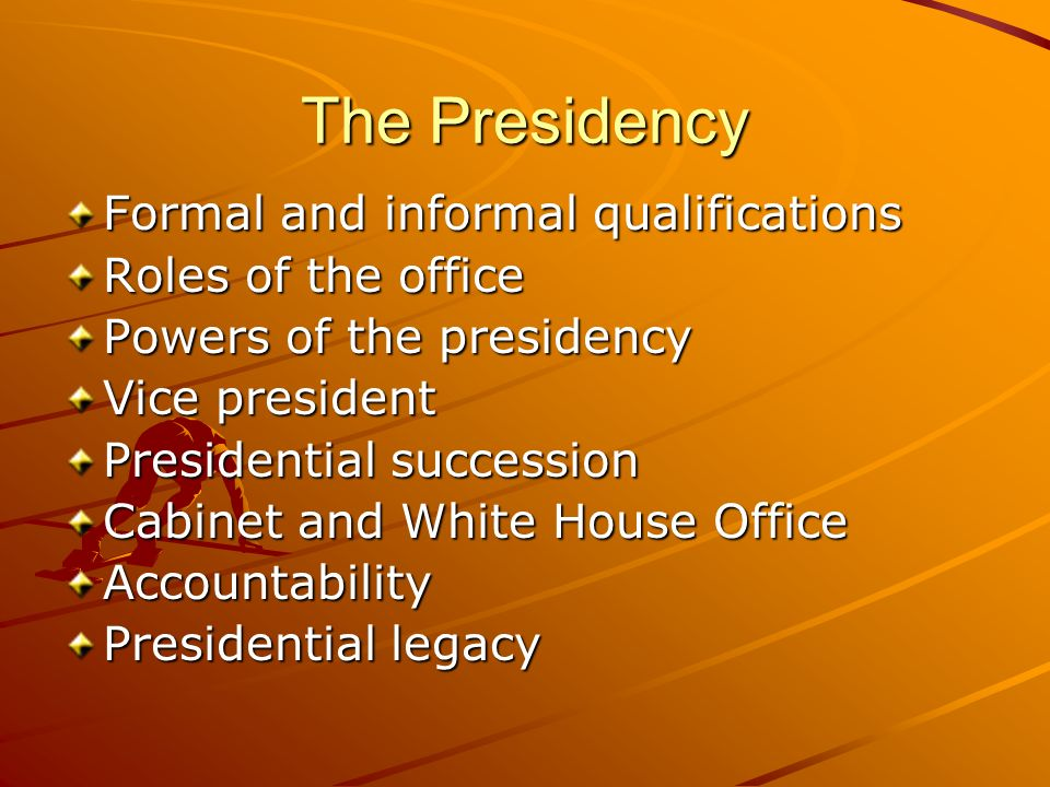 The Presidency Formal and informal qualifications Roles of the office