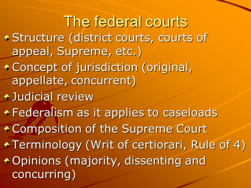 The federal courts Structure (district courts, courts of appeal, Supreme, etc.) Concept of jurisdiction (original, appellate, concurrent)