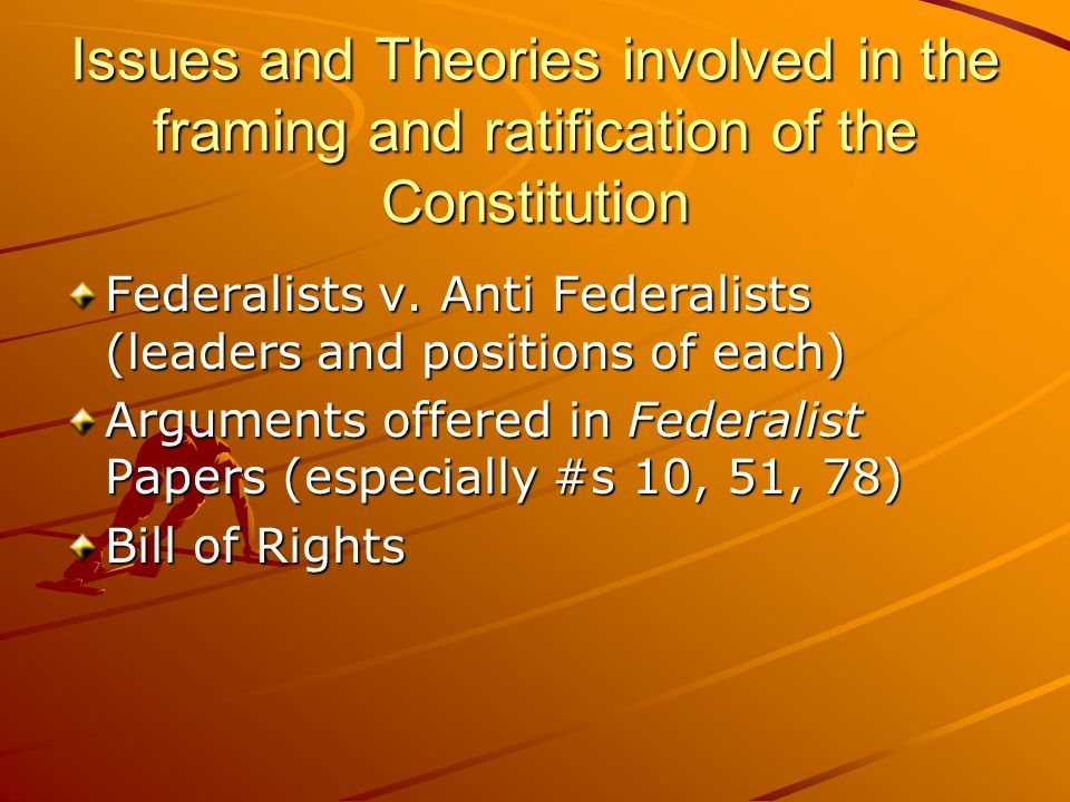 Issues and Theories involved in the framing and ratification of the Constitution