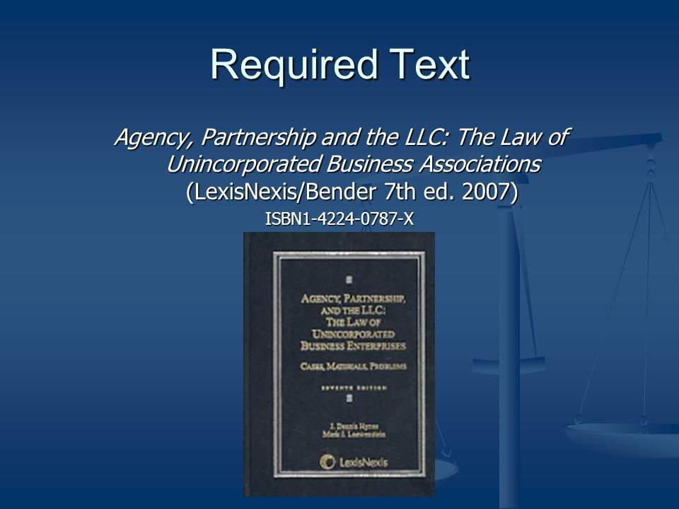 Required Text Agency, Partnership and the LLC: The Law of Unincorporated Business Associations (LexisNexis/Bender 7th ed. 2007)