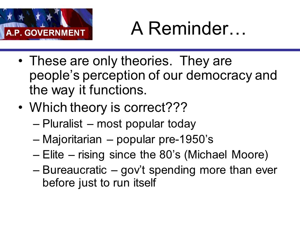A Reminder… These are only theories. They are people's perception of our democracy and the way it functions.