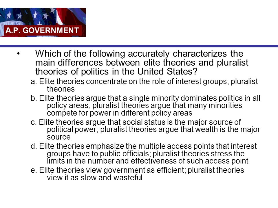 Which of the following accurately characterizes the main differences between elite theories and pluralist theories of politics in the United States