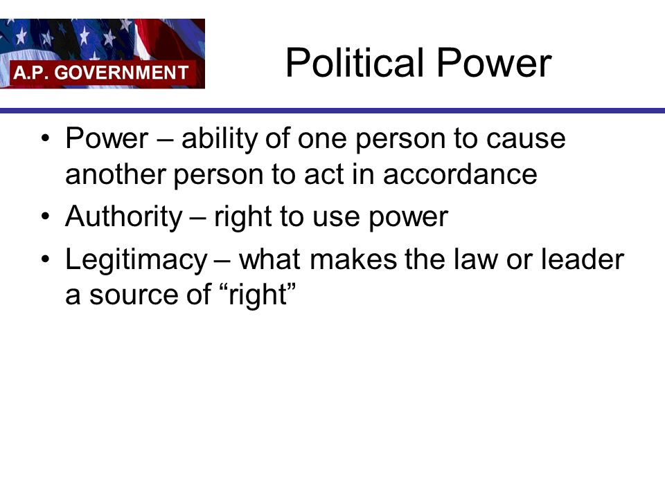 Political Power Power – ability of one person to cause another person to act in accordance. Authority – right to use power.