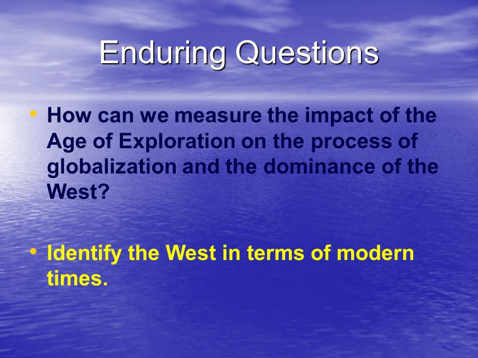Enduring Questions How can we measure the impact of the Age of Exploration on the process of globalization and the dominance of the West
