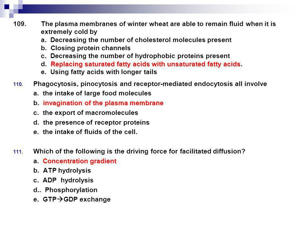 The plasma membranes of winter wheat are able to remain fluid when it is extremely cold by a. Decreasing the number of cholesterol molecules present b. Closing protein channels c. Decreasing the number of hydrophobic proteins present d. Replacing saturated fatty acids with unsaturated fatty acids. e. Using fatty acids with longer tails
