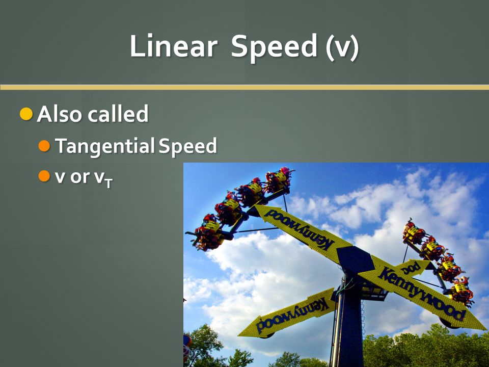 Linear Speed (v) Also called Tangential Speed v or vT