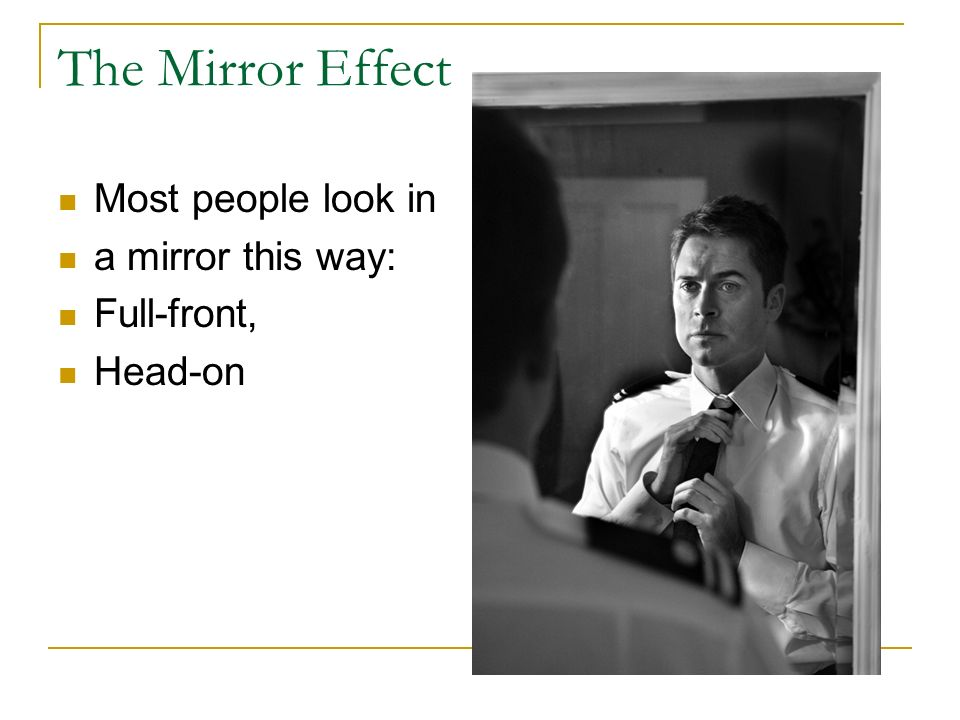 The Mirror Effect Most people look in a mirror this way: Full-front,