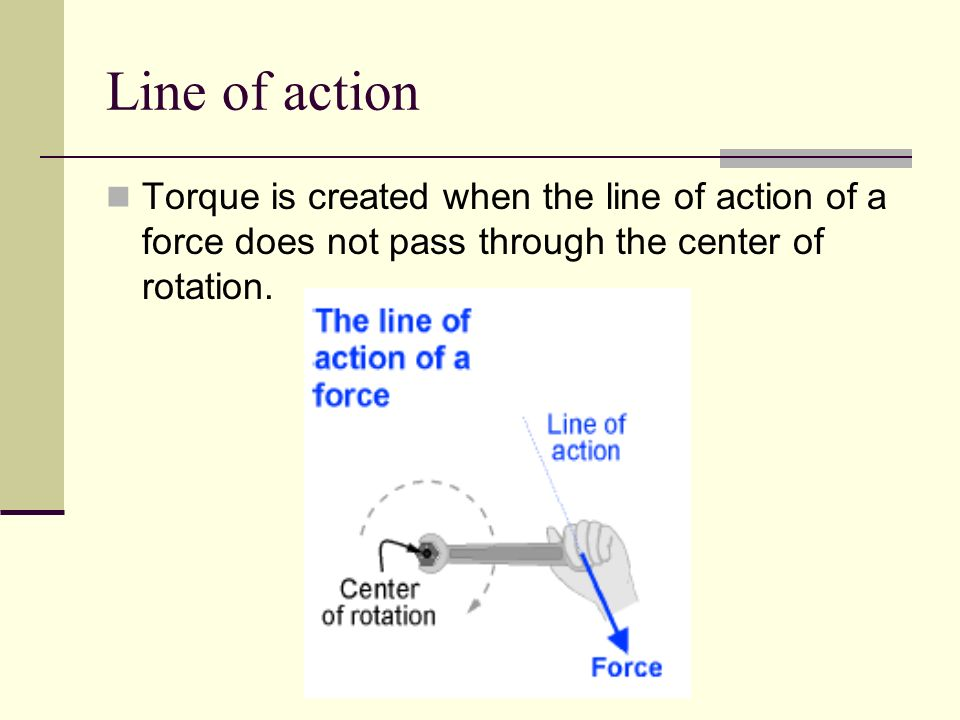 Line of action Torque is created when the line of action of a force does not pass through the center of rotation.