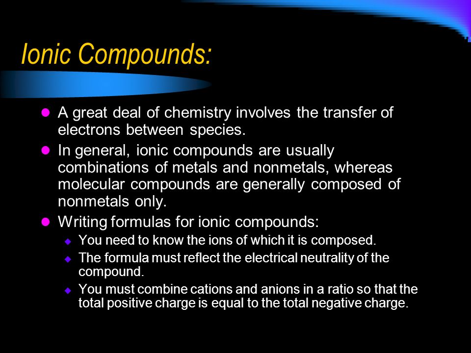 Ionic Compounds: A great deal of chemistry involves the transfer of electrons between species.