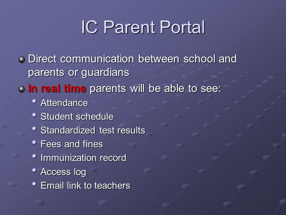 IC Parent Portal Direct communication between school and parents or guardians. In real time parents will be able to see: