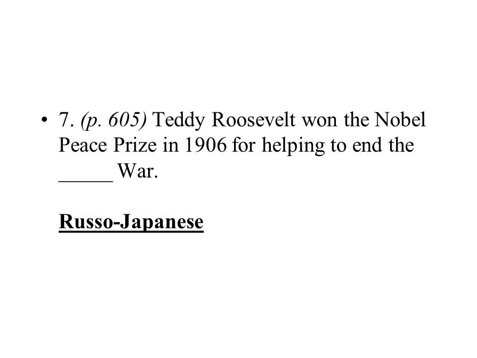 7. (p. 605) Teddy Roosevelt won the Nobel Peace Prize in 1906 for helping to end the _____ War. Russo-Japanese