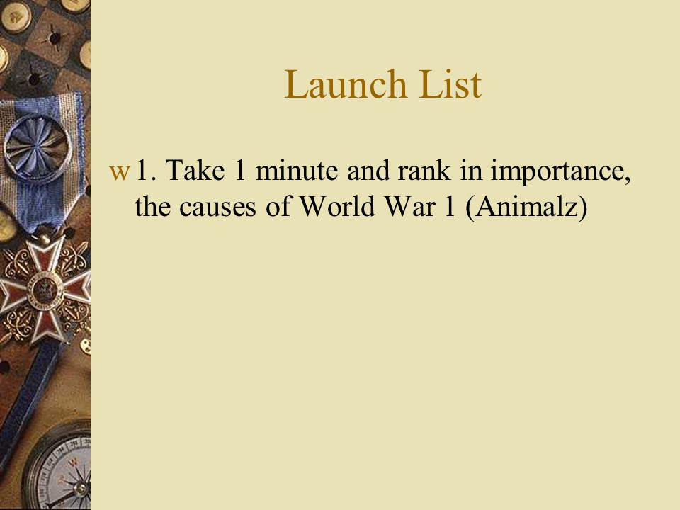 Launch List 1. Take 1 minute and rank in importance, the causes of World War 1 (Animalz)