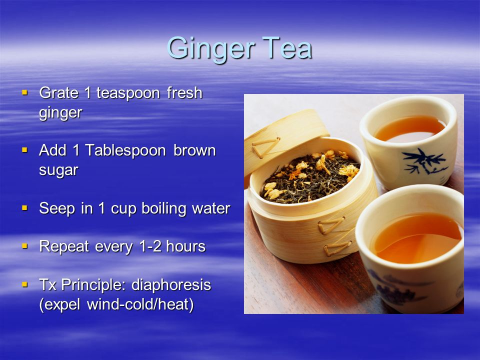 Ginger Tea Grate 1 teaspoon fresh ginger Add 1 Tablespoon brown sugar