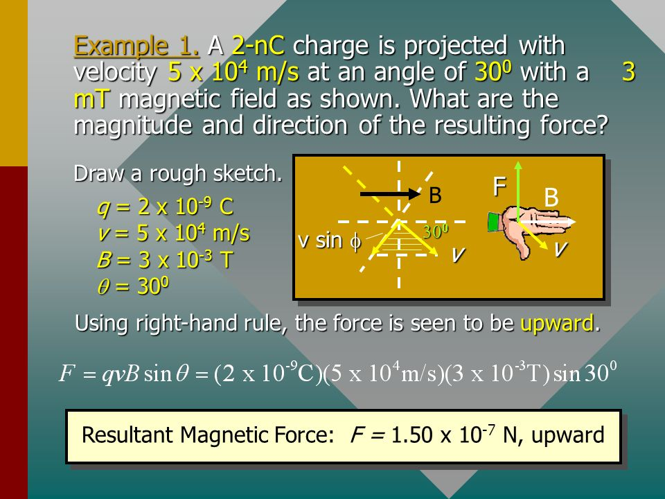 Example 1. A 2-nC charge is projected with velocity 5 x 104 m/s at an angle of 300 with a 3 mT magnetic field as shown. What are the magnitude and direction of the resulting force