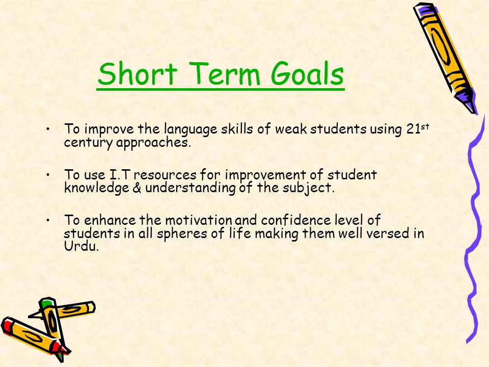 Short Term Goals To improve the language skills of weak students using 21st century approaches.