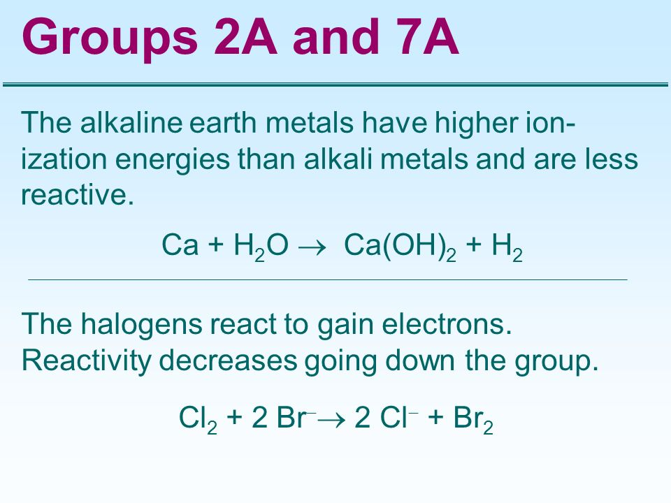 Groups 2A and 7A The alkaline earth metals have higher ion-ization energies than alkali metals and are less reactive.