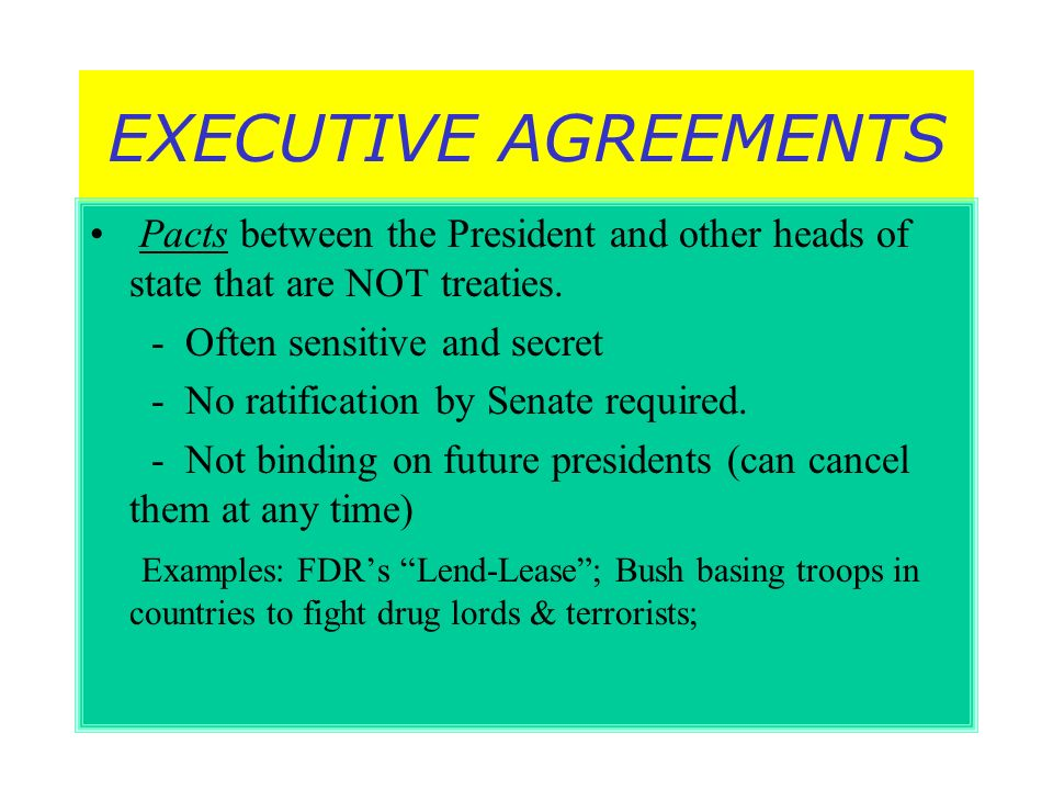 EXECUTIVE AGREEMENTS Pacts between the President and other heads of state that are NOT treaties. - Often sensitive and secret.