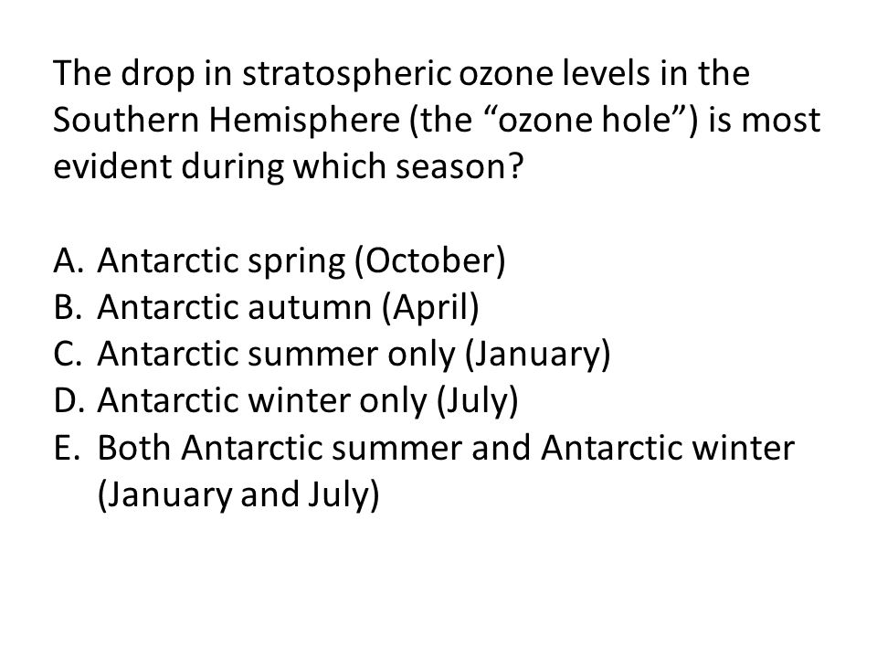 The drop in stratospheric ozone levels in the Southern Hemisphere (the ozone hole ) is most evident during which season