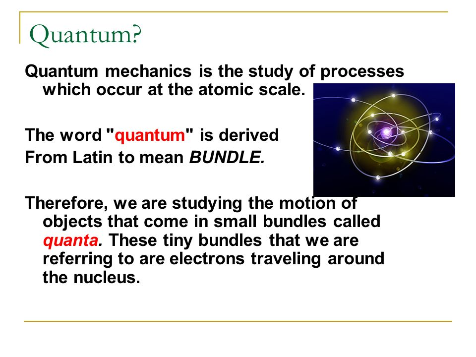 Quantum Quantum mechanics is the study of processes which occur at the atomic scale. The word quantum is derived.