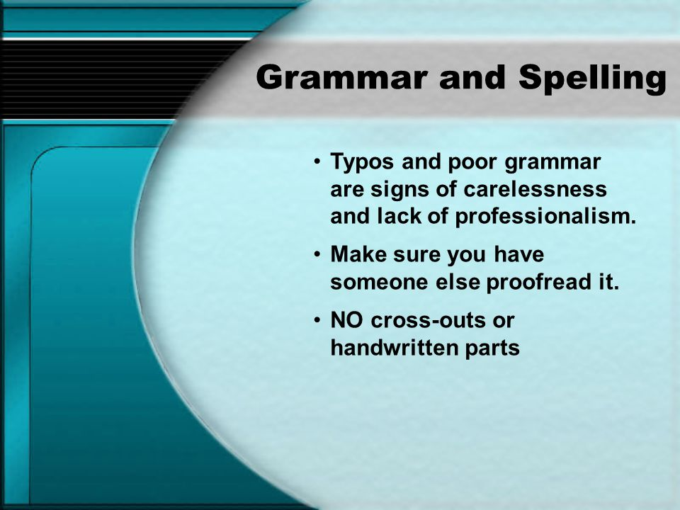 Grammar and Spelling Typos and poor grammar are signs of carelessness and lack of professionalism.