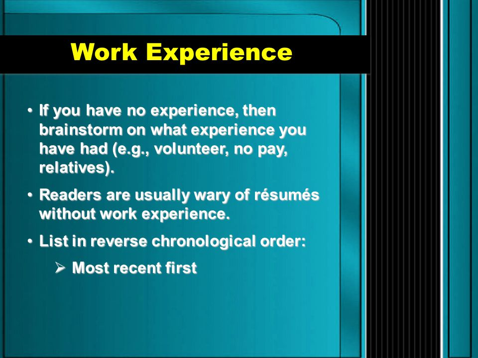 Work Experience If you have no experience, then brainstorm on what experience you have had (e.g., volunteer, no pay, relatives).