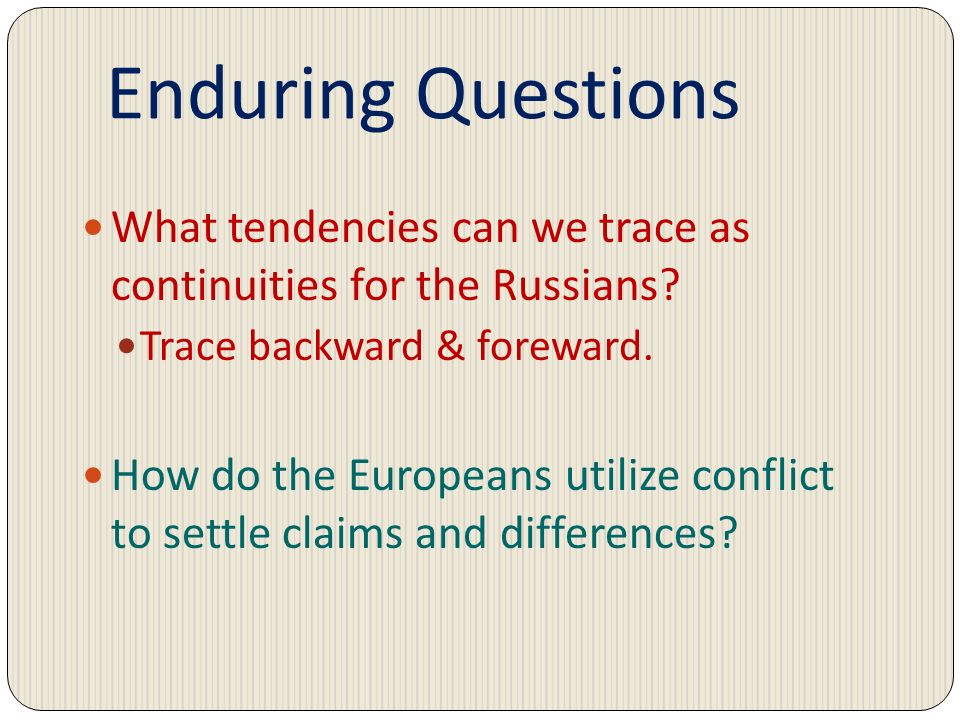 Enduring Questions What tendencies can we trace as continuities for the Russians Trace backward & foreward.