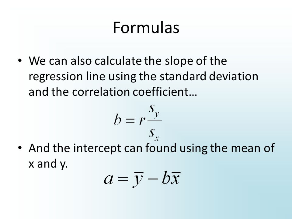 Formulas We can also calculate the slope of the regression line using the standard deviation and the correlation coefficient…