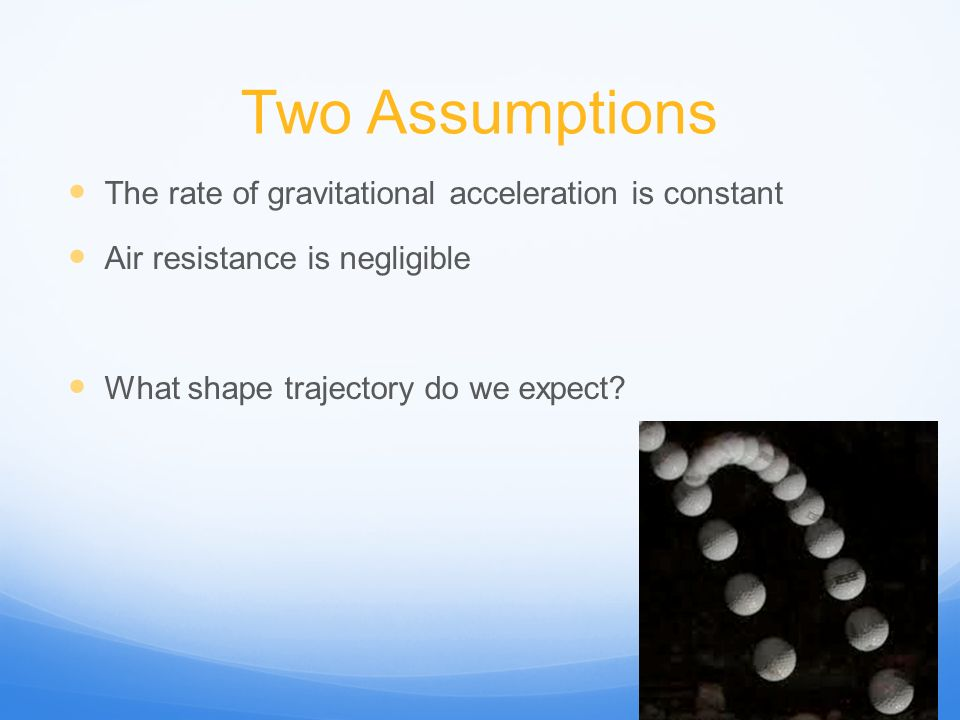Two Assumptions The rate of gravitational acceleration is constant