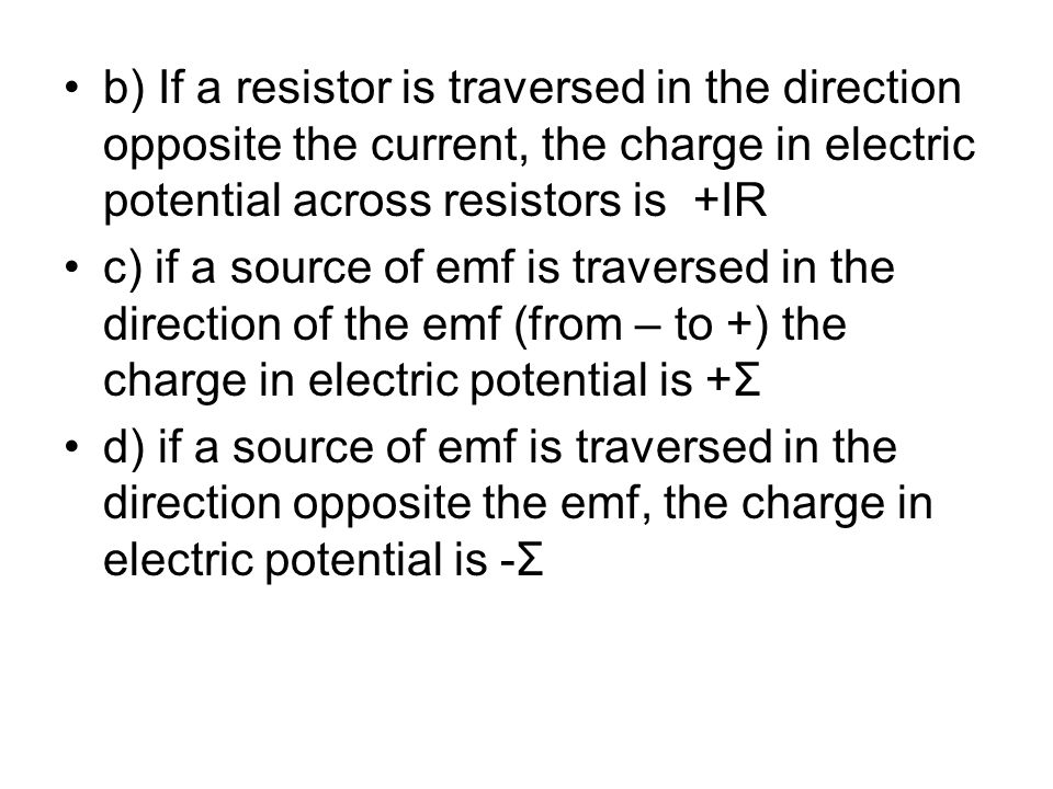 b) If a resistor is traversed in the direction opposite the current, the charge in electric potential across resistors is +IR