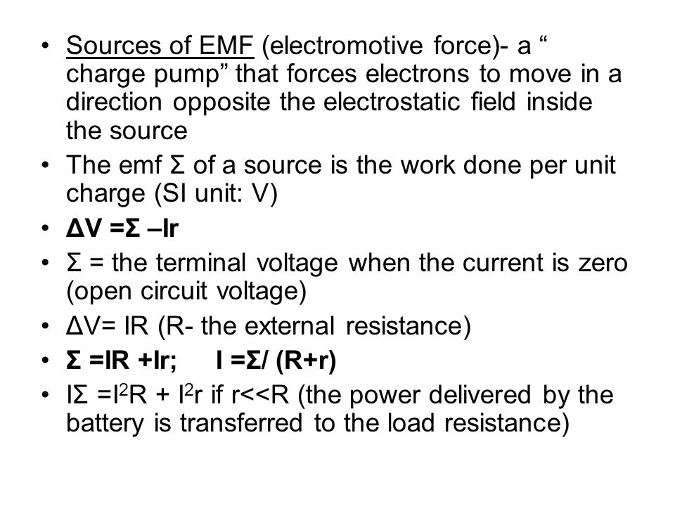 Sources of EMF (electromotive force)- a charge pump that forces electrons to move in a direction opposite the electrostatic field inside the source
