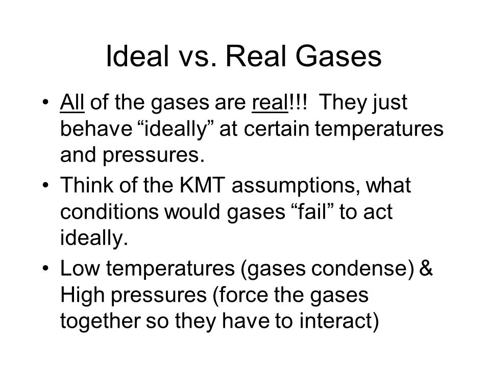 Ideal vs. Real Gases All of the gases are real!!! They just behave ideally at certain temperatures and pressures.