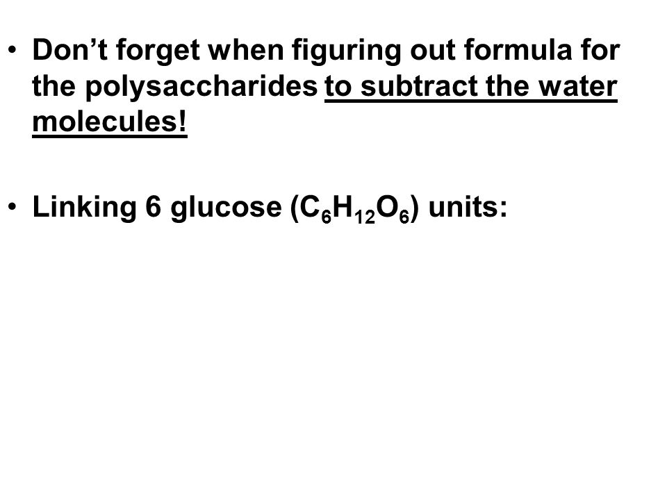 Don't forget when figuring out formula for the polysaccharides to subtract the water molecules!
