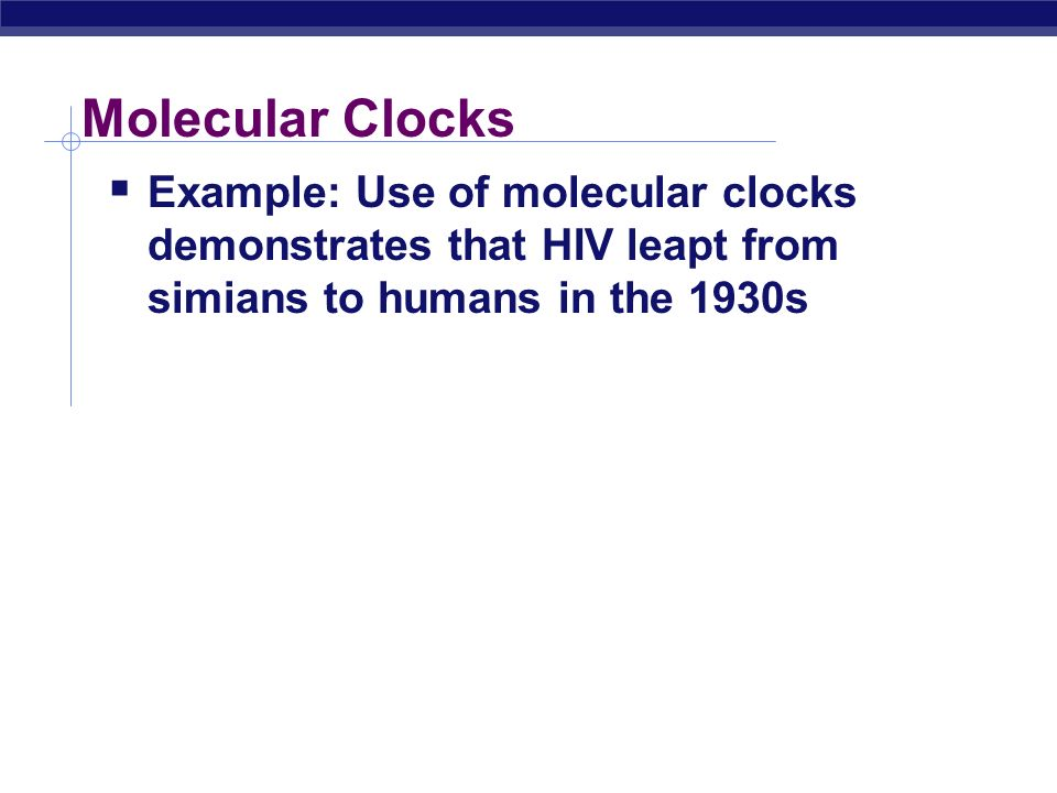 Molecular Clocks Example: Use of molecular clocks demonstrates that HIV leapt from simians to humans in the 1930s.