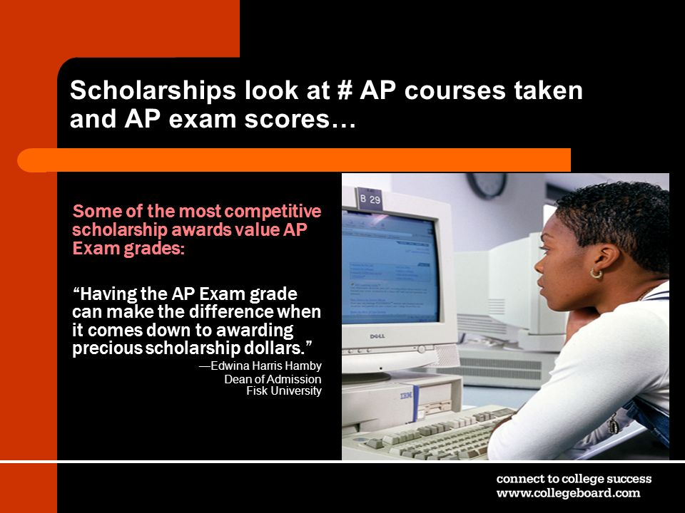 Scholarships look at # AP courses taken and AP exam scores…