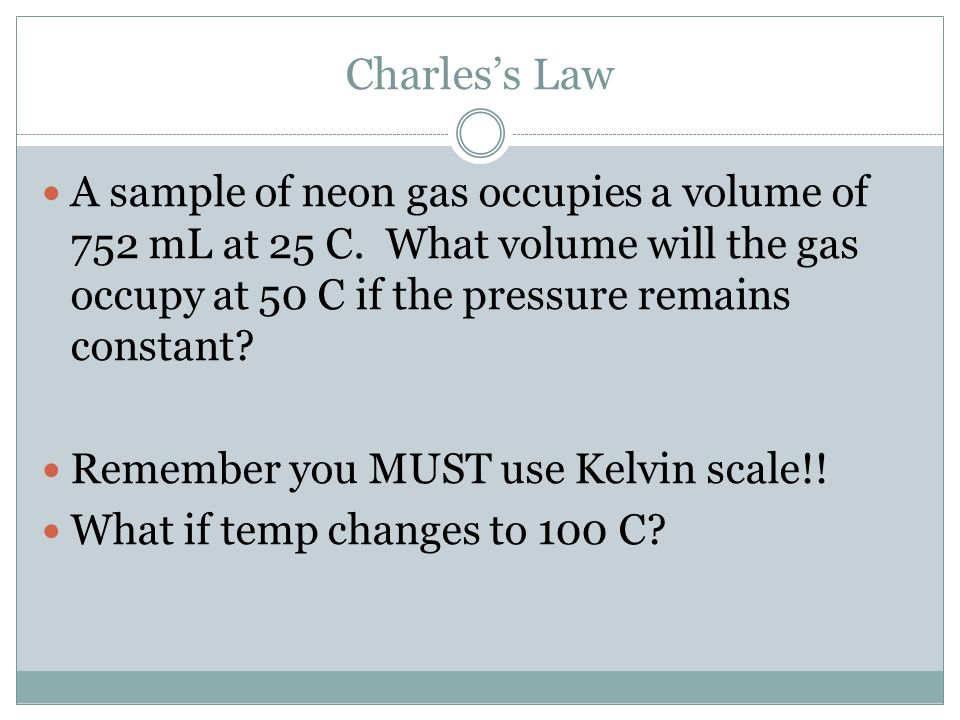 Charles's Law A sample of neon gas occupies a volume of 752 mL at 25 C. What volume will the gas occupy at 50 C if the pressure remains constant