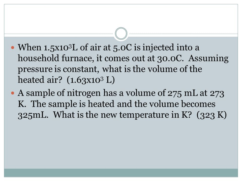 When 1.5x103L of air at 5.0C is injected into a household furnace, it comes out at 30.0C. Assuming pressure is constant, what is the volume of the heated air (1.63x103 L)