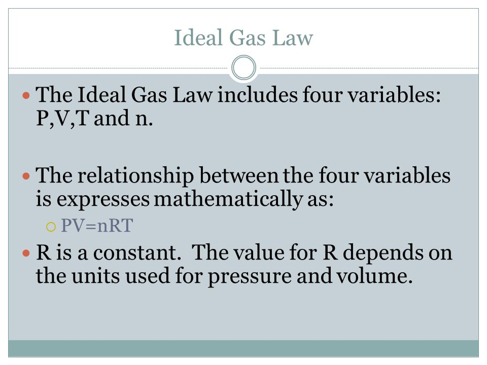 Ideal Gas Law The Ideal Gas Law includes four variables: P,V,T and n.