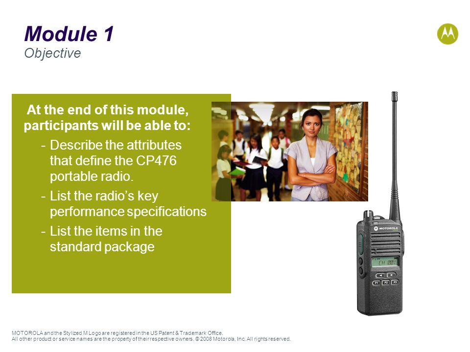 Module 1 Objective At the end of this module, participants will be able to: Describe the attributes that define the CP476 portable radio.