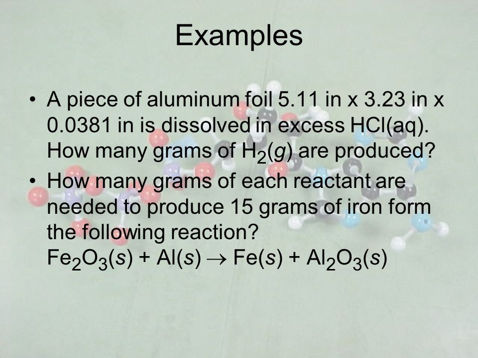 Examples A piece of aluminum foil 5.11 in x 3.23 in x 0.0381 in is dissolved in excess HCl(aq). How many grams of H2(g) are produced