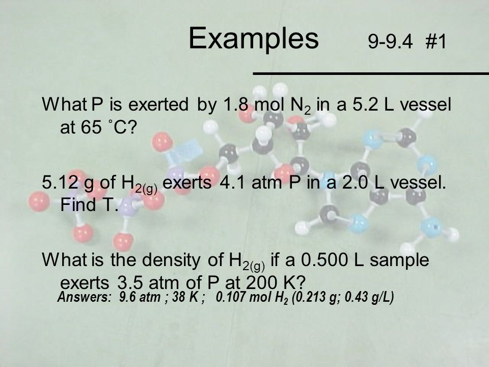 Examples 9-9.4 #1 What P is exerted by 1.8 mol N2 in a 5.2 L vessel at 65 ˚C 5.12 g of H2(g) exerts 4.1 atm P in a 2.0 L vessel. Find T.