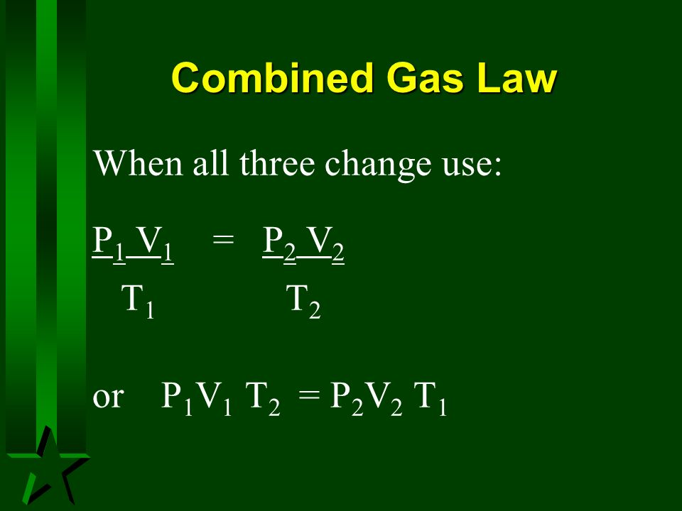 Combined Gas Law When all three change use: P1 V1 = P2 V2 T1 T2