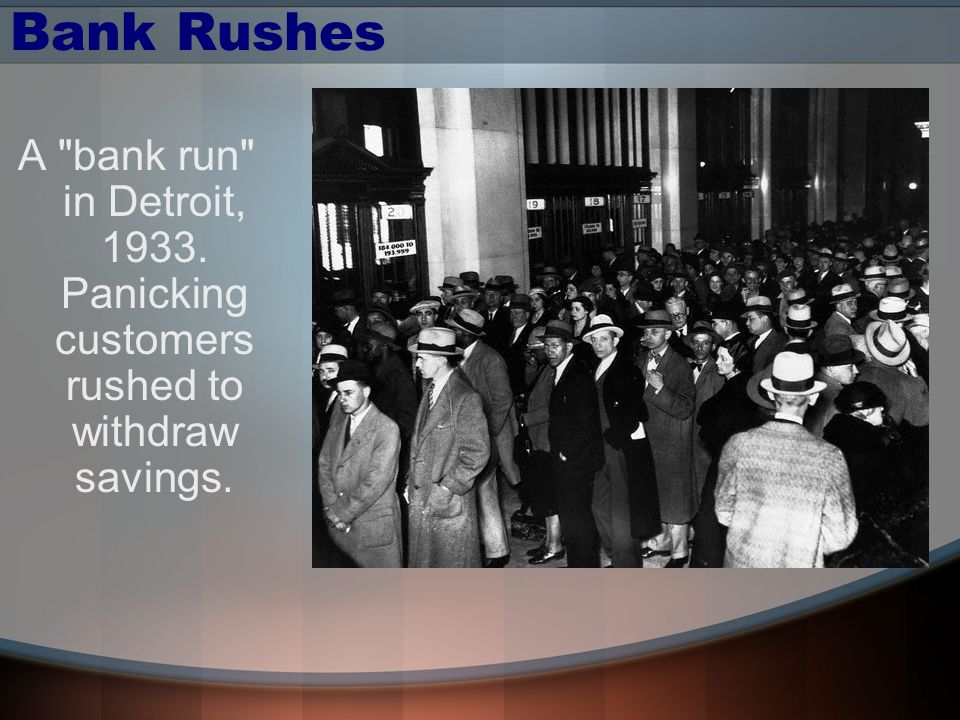 Bank Rushes A bank run in Detroit, 1933. Panicking customers rushed to withdraw savings.