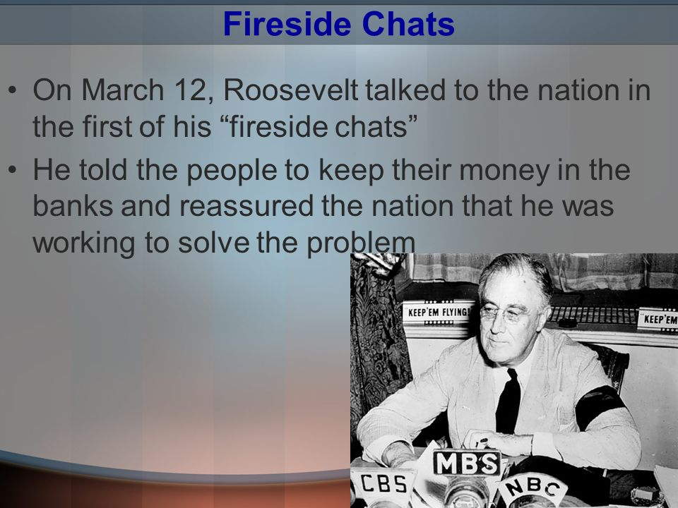 Fireside Chats On March 12, Roosevelt talked to the nation in the first of his fireside chats