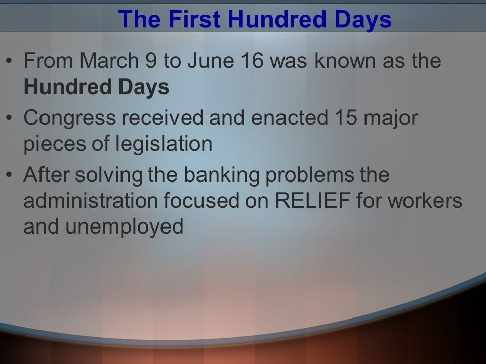 The First Hundred Days From March 9 to June 16 was known as the Hundred Days. Congress received and enacted 15 major pieces of legislation.