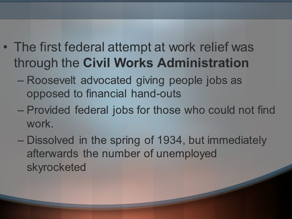 The first federal attempt at work relief was through the Civil Works Administration