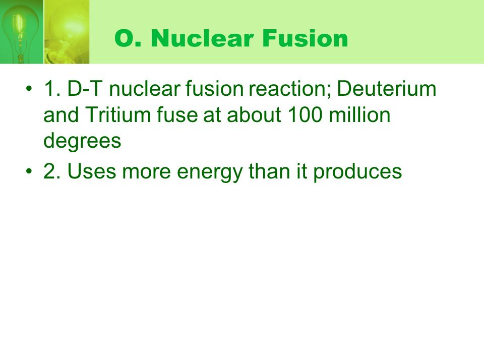 O. Nuclear Fusion 1. D-T nuclear fusion reaction; Deuterium and Tritium fuse at about 100 million degrees.