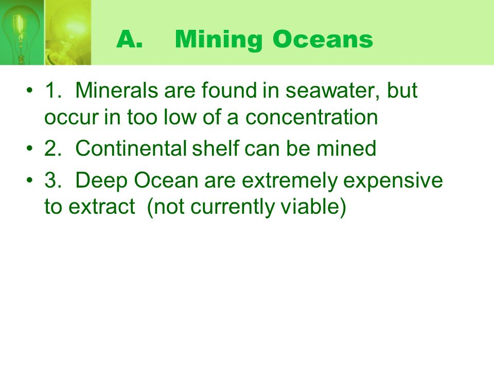 A. Mining Oceans 1. Minerals are found in seawater, but occur in too low of a concentration. 2. Continental shelf can be mined.
