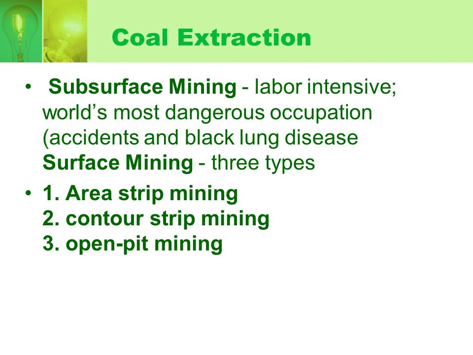 Coal Extraction Subsurface Mining - labor intensive; world's most dangerous occupation (accidents and black lung disease Surface Mining - three types.