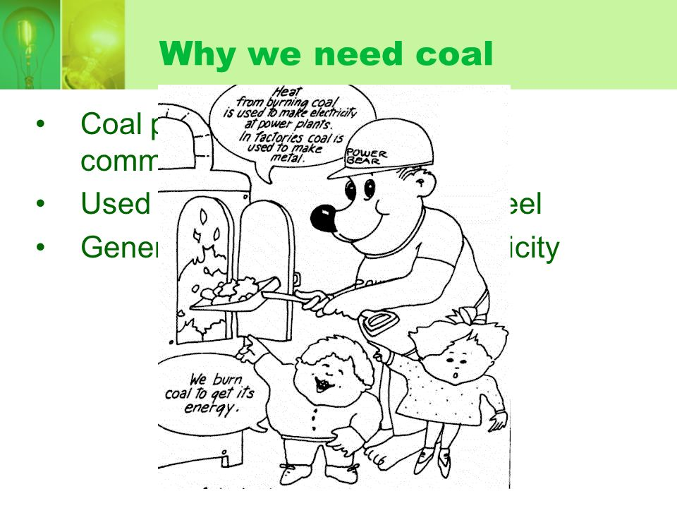 Why we need coal Coal provides 25% of world's commercial energy (22% in US). Used to make 75% of world's steel.